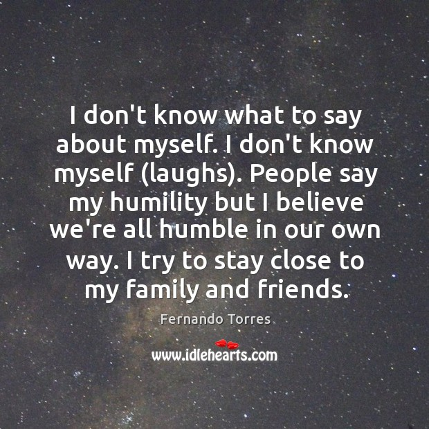 I don't know what to say about myself. I don't know myself ( Image