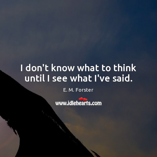 I don't know what to think until I see what I've said. E. M. Forster Picture Quote