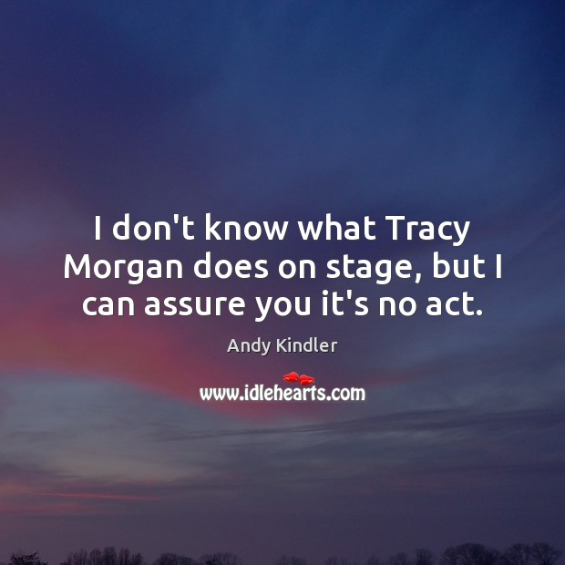 Image, I don't know what Tracy Morgan does on stage, but I can assure you it's no act.
