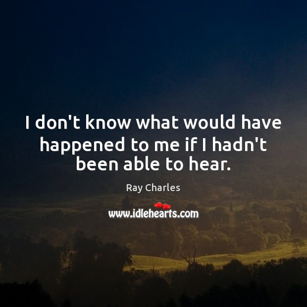 I don't know what would have happened to me if I hadn't been able to hear. Ray Charles Picture Quote
