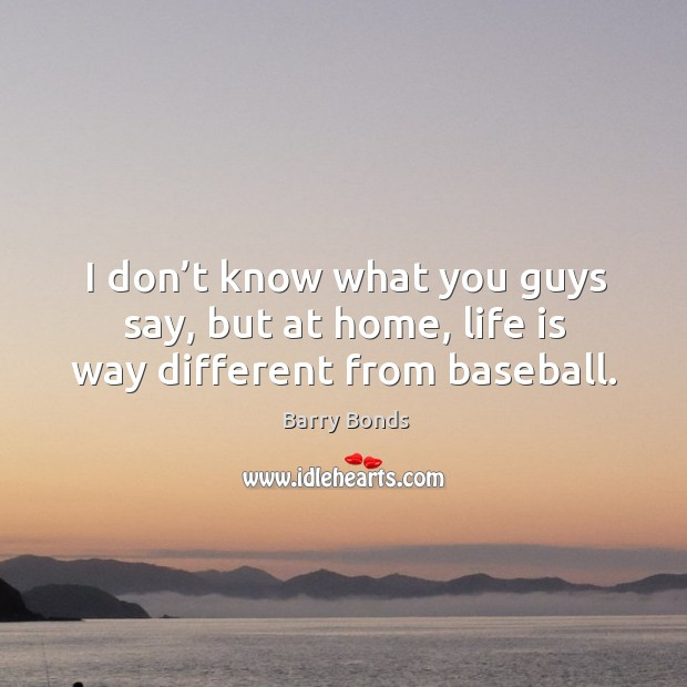 I don't know what you guys say, but at home, life is way different from baseball. Barry Bonds Picture Quote