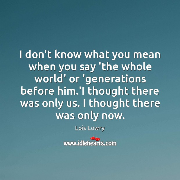 I don't know what you mean when you say 'the whole world' Lois Lowry Picture Quote