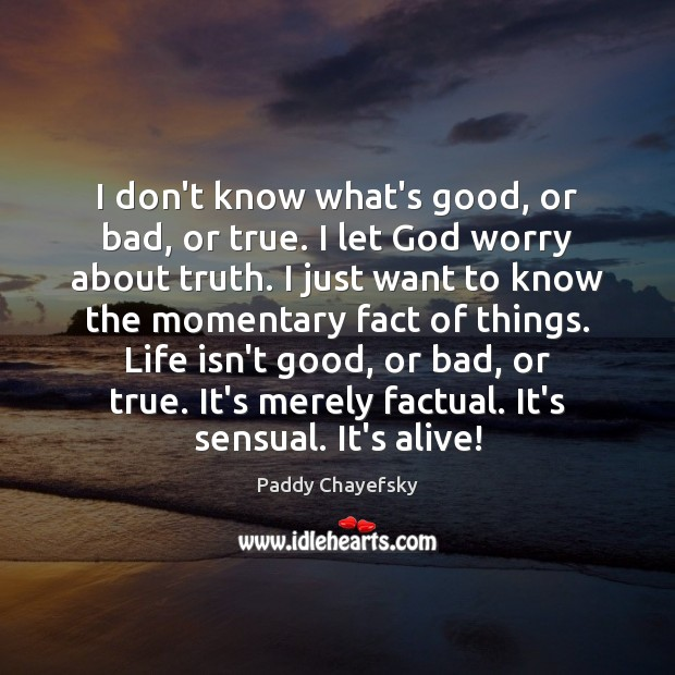 I don't know what's good, or bad, or true. I let God Paddy Chayefsky Picture Quote