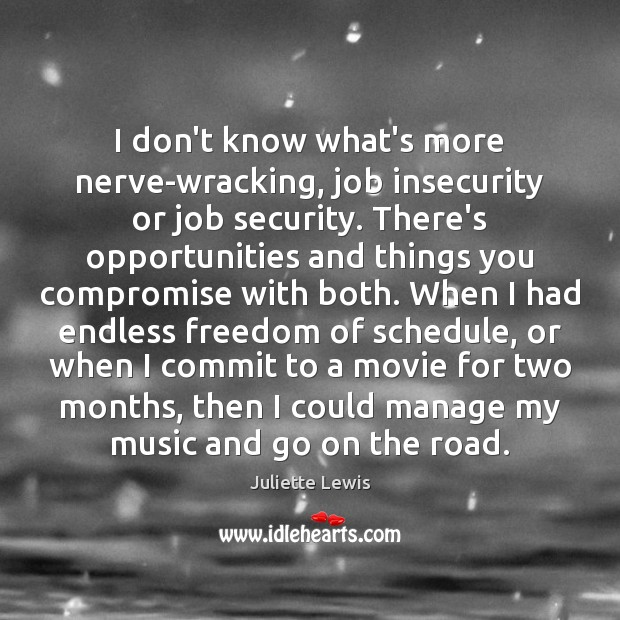 Juliette Lewis Picture Quote image saying: I don't know what's more nerve-wracking, job insecurity or job security. There's