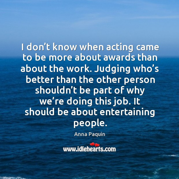 I don't know when acting came to be more about awards than about the work. Anna Paquin Picture Quote