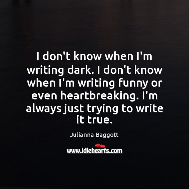 I don't know when I'm writing dark. I don't know when I'm Julianna Baggott Picture Quote