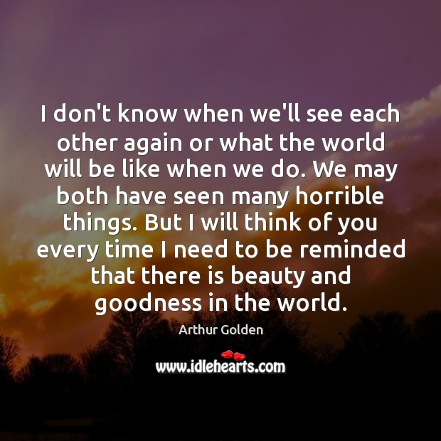 I don't know when we'll see each other again or what the Arthur Golden Picture Quote