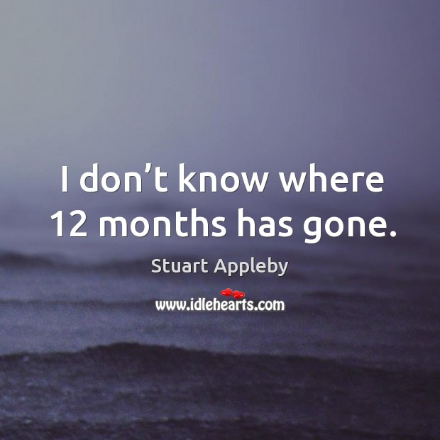 I don't know where 12 months has gone. Stuart Appleby Picture Quote