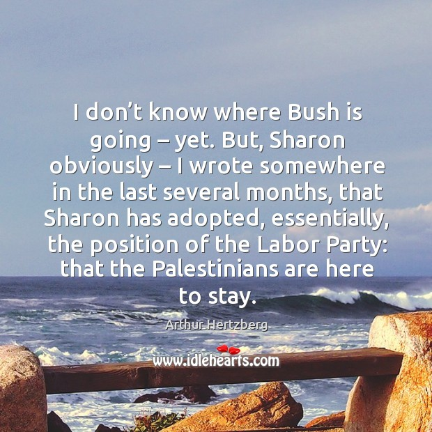Image, I don't know where bush is going – yet. But, sharon obviously