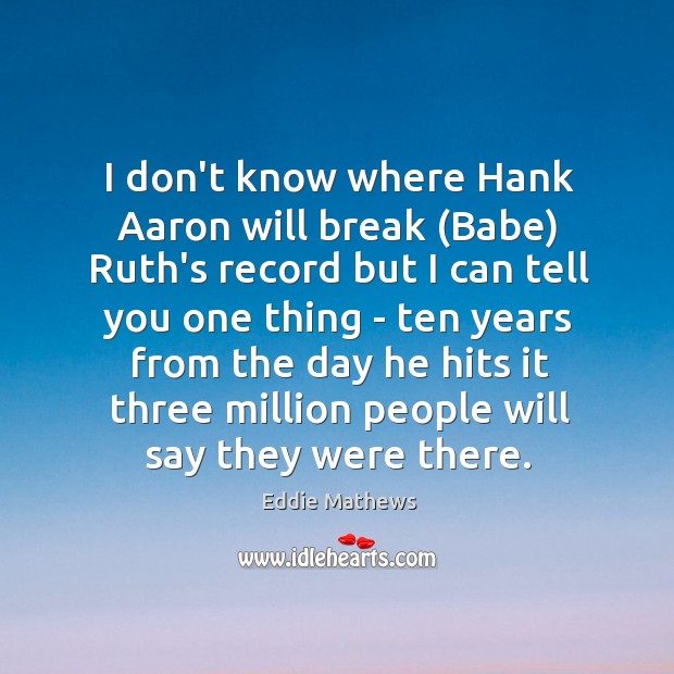 I don't know where Hank Aaron will break (Babe) Ruth's record but Image