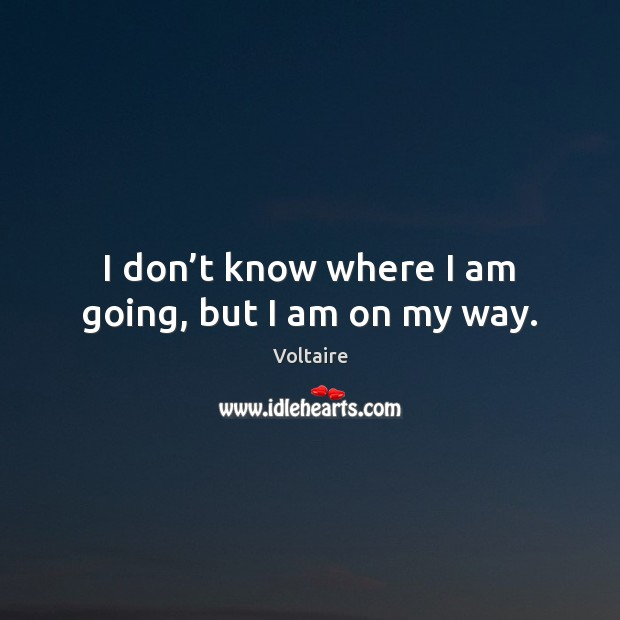 Image, I don't know where I am going, but I am on my way.