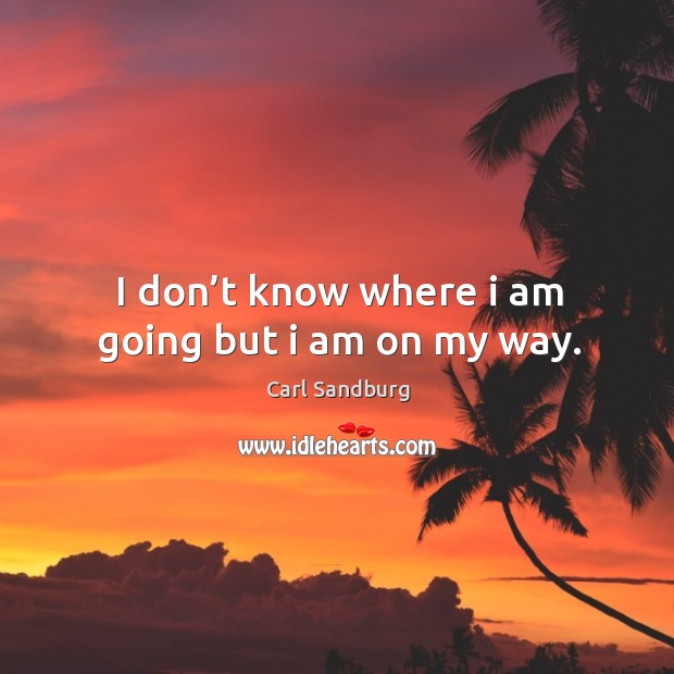 I don't know where I am going but I am on my way. Image