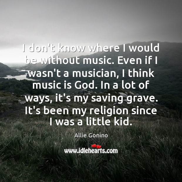 Image, I don't know where I would be without music. Even if I