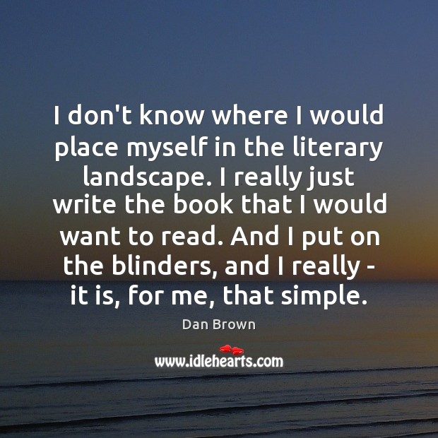 I don't know where I would place myself in the literary landscape. Dan Brown Picture Quote