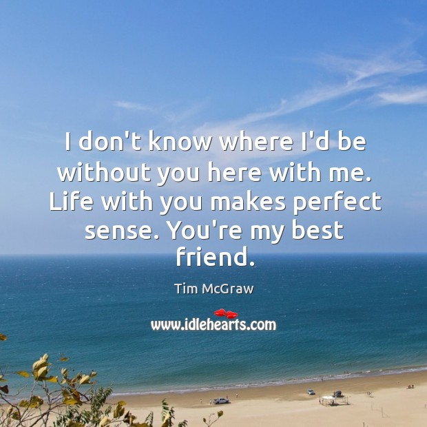 I don't know where I'd be without you here with me. Life Tim McGraw Picture Quote