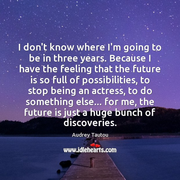 I don't know where I'm going to be in three years. Because Image