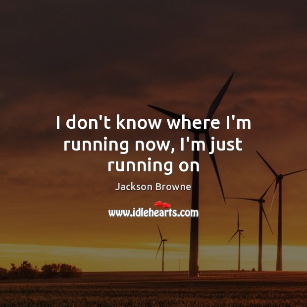 I don't know where I'm running now, I'm just running on Jackson Browne Picture Quote