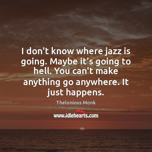 I don't know where jazz is going. Maybe it's going to hell. Image