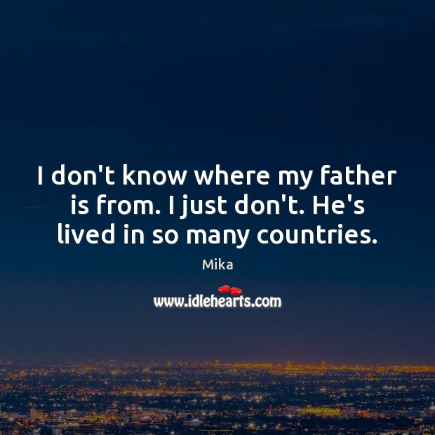I don't know where my father is from. I just don't. He's lived in so many countries. Father Quotes Image
