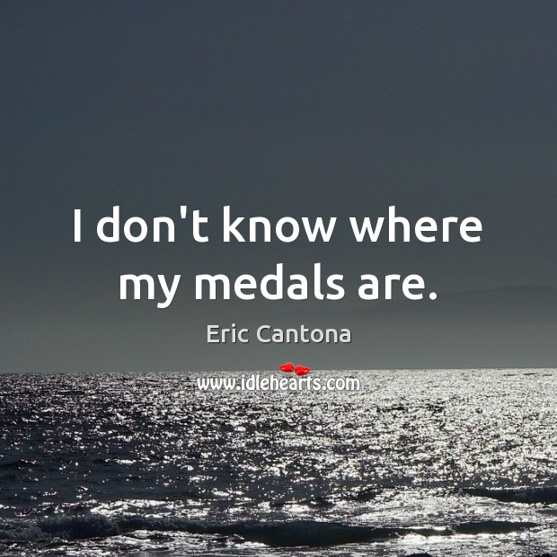 I don't know where my medals are. Image
