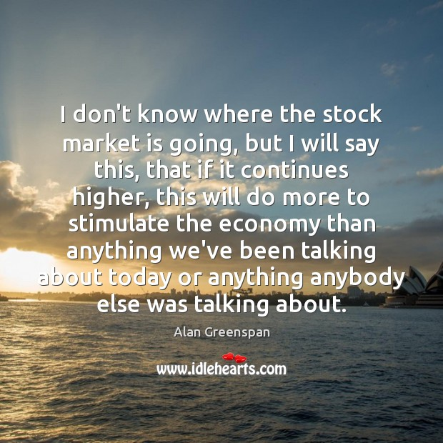 I don't know where the stock market is going, but I will Alan Greenspan Picture Quote