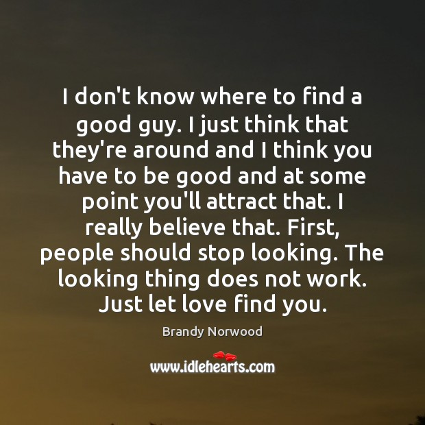 I don't know where to find a good guy. I just think Brandy Norwood Picture Quote