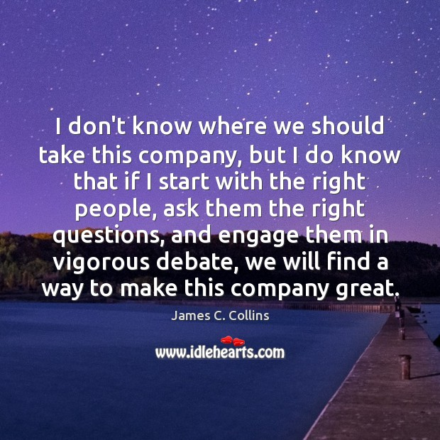 I don't know where we should take this company, but I do James C. Collins Picture Quote
