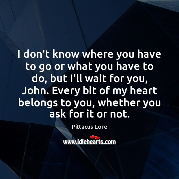 I don't know where you have to go or what you have Pittacus Lore Picture Quote