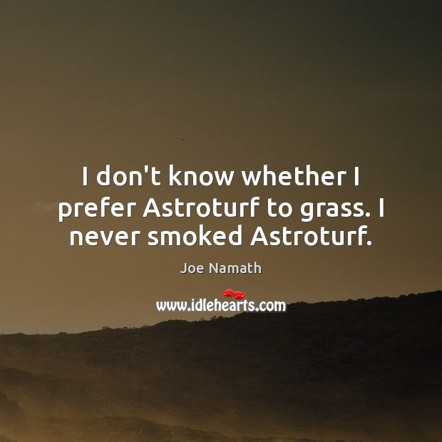 I don't know whether I prefer Astroturf to grass. I never smoked Astroturf. Joe Namath Picture Quote