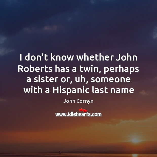 I don't know whether John Roberts has a twin, perhaps a sister John Cornyn Picture Quote
