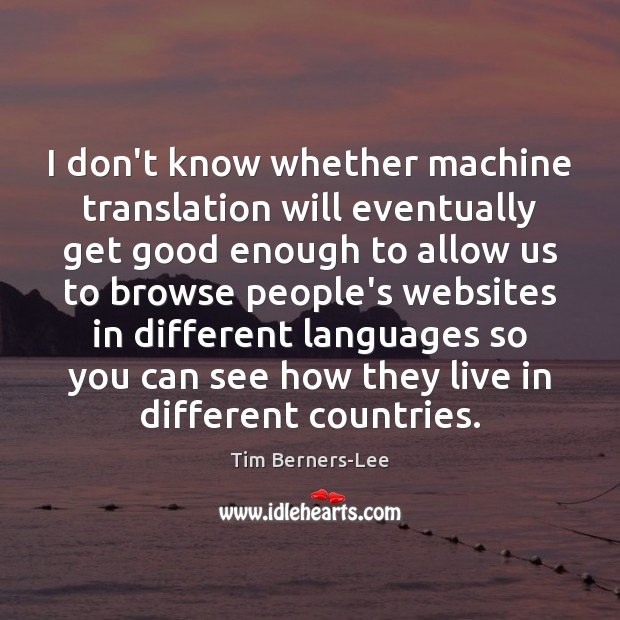 I don't know whether machine translation will eventually get good enough to Tim Berners-Lee Picture Quote