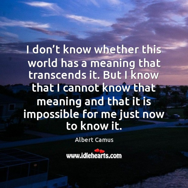 I don't know whether this world has a meaning that transcends Albert Camus Picture Quote