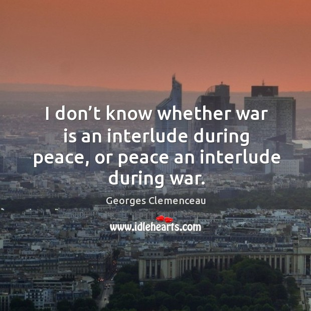 I don't know whether war is an interlude during peace, or peace an interlude during war. Image