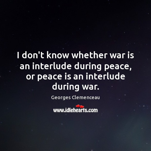 I don't know whether war is an interlude during peace, or peace Peace Quotes Image