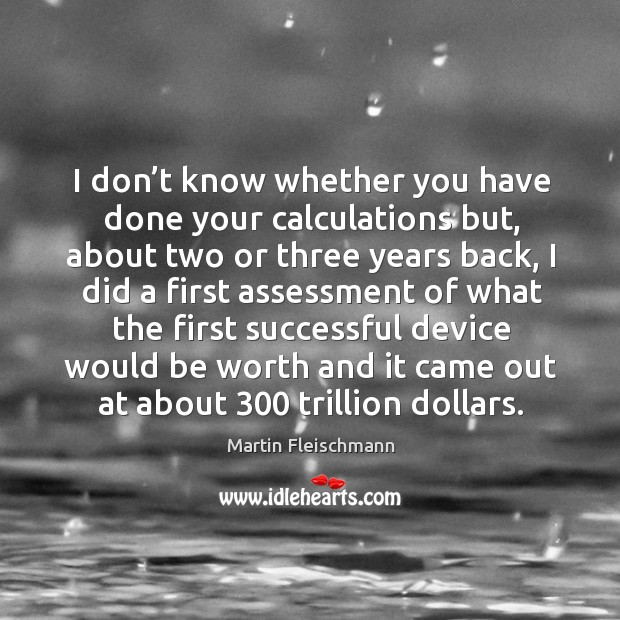 I don't know whether you have done your calculations but, about two or three years back Martin Fleischmann Picture Quote