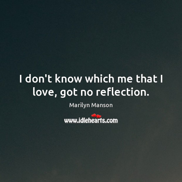 I don't know which me that I love, got no reflection. Image