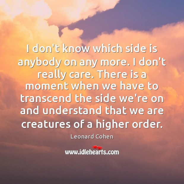 I don't know which side is anybody on any more. I don't Leonard Cohen Picture Quote