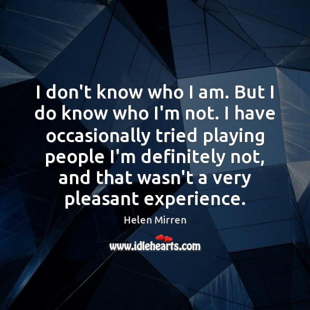 I don't know who I am. But I do know who I'm Helen Mirren Picture Quote