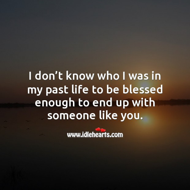 I don't know who I was in my past life to be blessed enough to end up with someone like you. Flirty Quotes Image