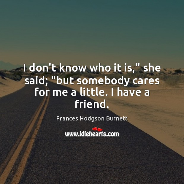 """I don't know who it is,"""" she said; """"but somebody cares for me a little. I have a friend. Frances Hodgson Burnett Picture Quote"""