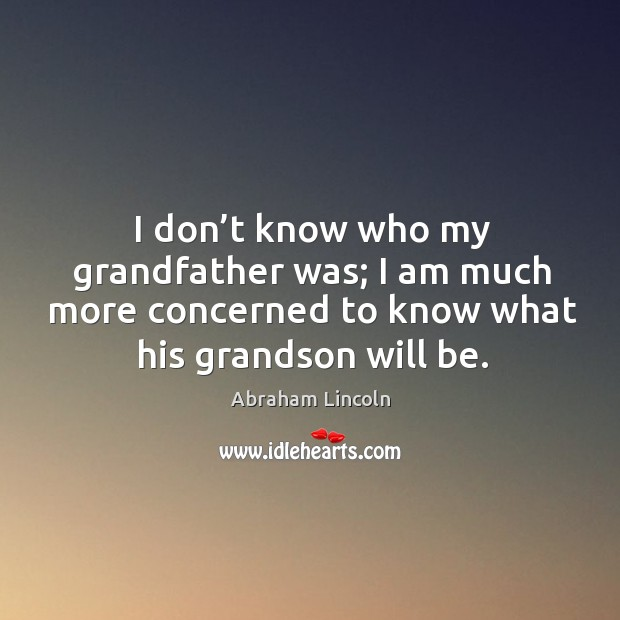 Image, I don't know who my grandfather was; I am much more concerned to know what his grandson will be.