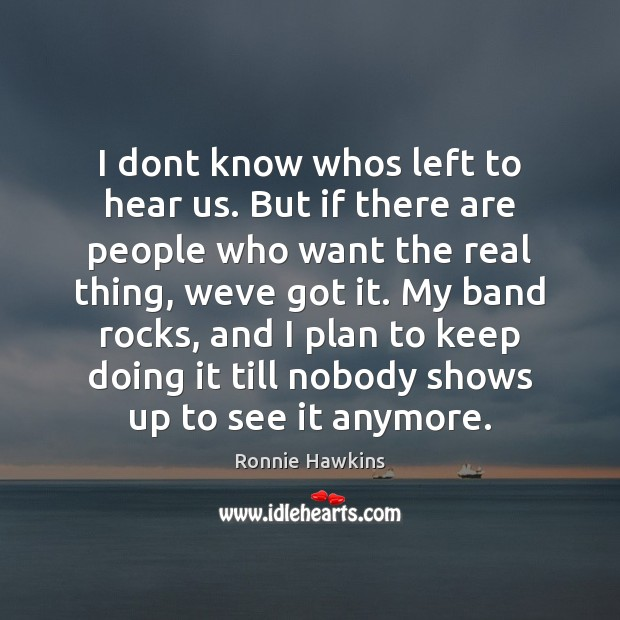 I dont know whos left to hear us. But if there are Plan Quotes Image