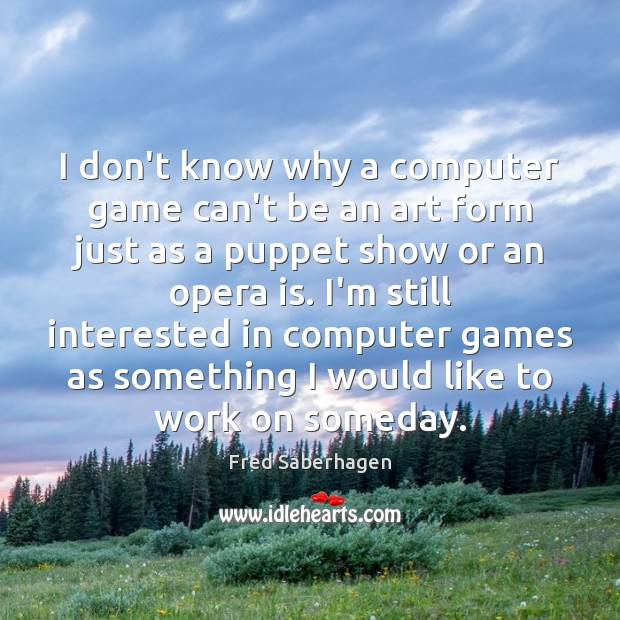 I don't know why a computer game can't be an art form Computers Quotes Image