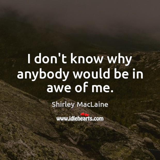 I don't know why anybody would be in awe of me. Shirley MacLaine Picture Quote
