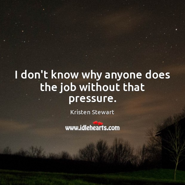I don't know why anyone does the job without that pressure. Kristen Stewart Picture Quote