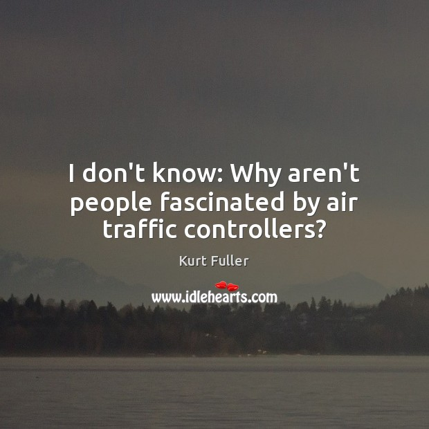 I don't know: Why aren't people fascinated by air traffic controllers? Kurt Fuller Picture Quote