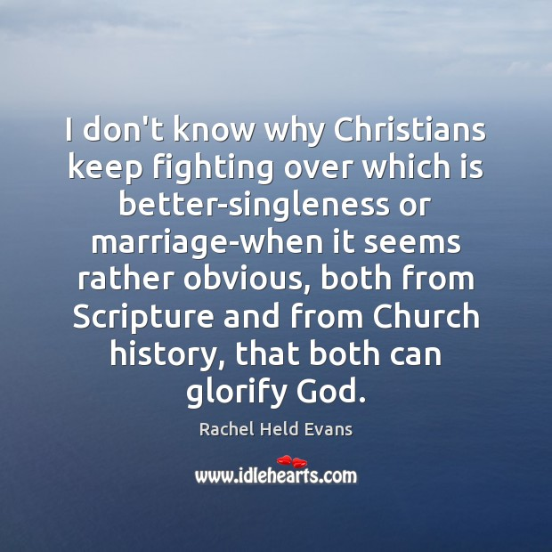 I don't know why Christians keep fighting over which is better-singleness or Rachel Held Evans Picture Quote