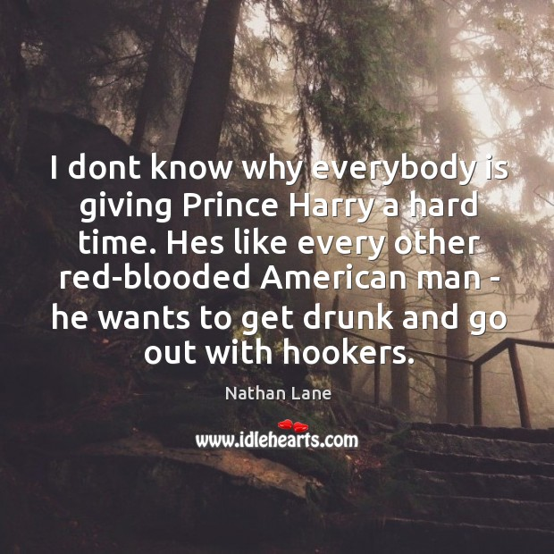 I dont know why everybody is giving Prince Harry a hard time. Image