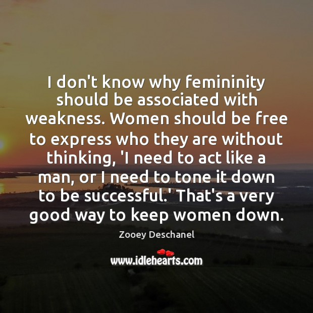 I don't know why femininity should be associated with weakness. Women should Image
