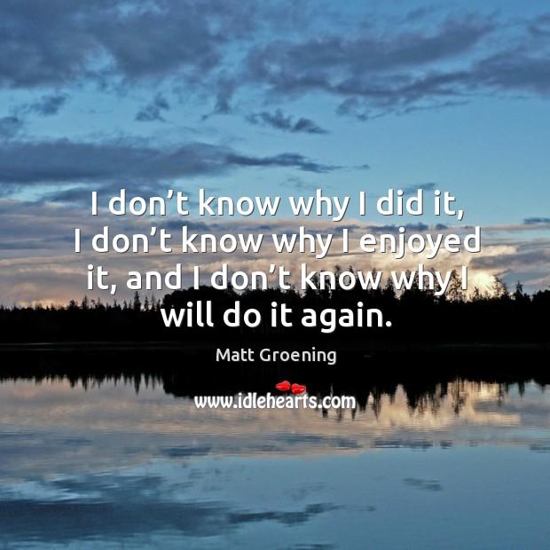 I don't know why I did it, I don't know why I enjoyed it, and I don't know why I will do it again. Image